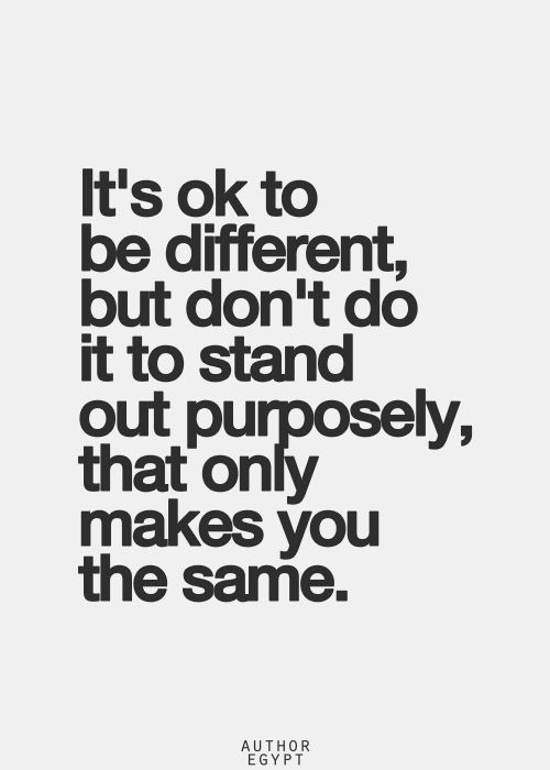 It s okay to be different but don't do it to stand out  purposely, that  only makes  you the same. Stand out by  having a good brain and kindness.