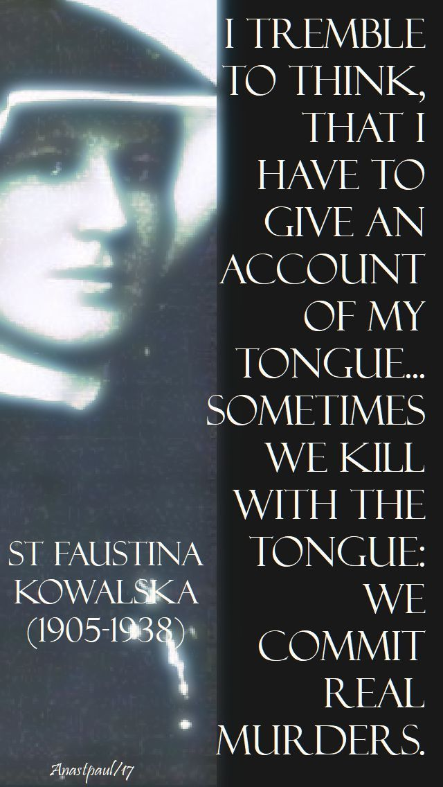 """""""I tremble to think, that I have to give an account of my tongue...Sometimes we kill with the tongue: We commit real murders."""" - St. Faustina - Quote/s of the Day - 14 Nov 2017 ~ AnaStpaul"""