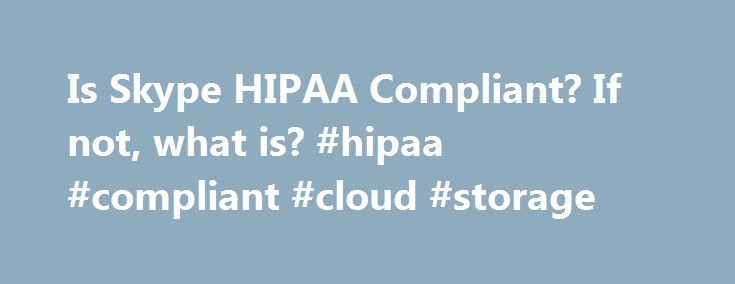 Is Skype HIPAA Compliant? If not, what is? #hipaa #compliant #cloud #storage http://fort-worth.remmont.com/is-skype-hipaa-compliant-if-not-what-is-hipaa-compliant-cloud-storage/  # Is Skype HIPAA Compliant? If not, what is? Published: April 6th, 2016 Revision 2016. Since the article was published, Microsoft has started offering a Business Associate Agreement (BAA) for Office 365 Online of which Skype is a part. While online documentation is very unclear, Microsoft has indicated that Skype is…