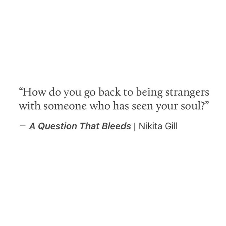 How do you go back to being strangers with someone who's seen your soul?