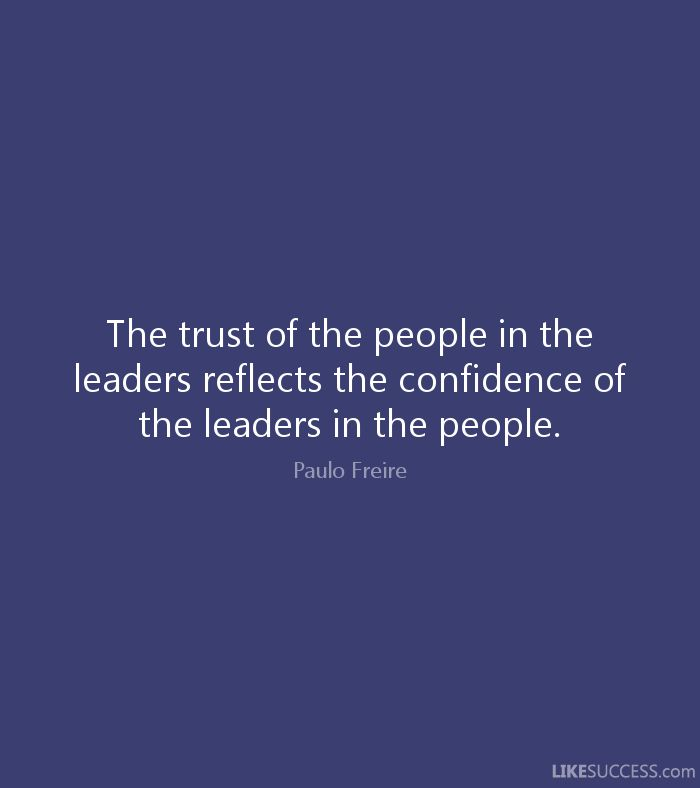The trust of the people in the leaders reflects the confidence of the leaders in the people. - Paulo Freire