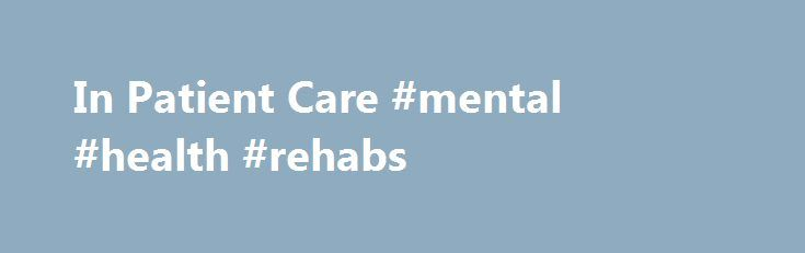 In Patient Care #mental #health #rehabs http://vps.nef2.com/in-patient-care-mental-health-rehabs/  In Patient Care The following resources can be used to help you find inpatient or residential mental health treatment services should there be a need for this type of treatment. Hospitalization may be needed to allow for a period during which the individual can be closely monitored to provide accurate diagnosis, to help adjust or stabilize medications, or during an acute episode where a…
