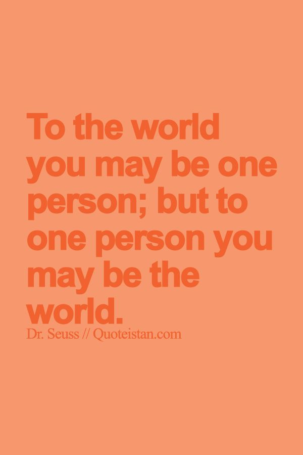 To the world you may be one person; but to one person you may be the world. http://www.quoteistan.com/2015/09/to-world-you-may-be-one-person-but-to.html