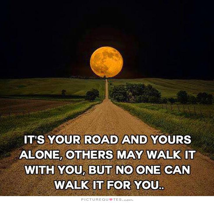 It's your road and yours alone, others may walk it with you, but no one can walk it for you. Life quotes on PictureQuotes.com.