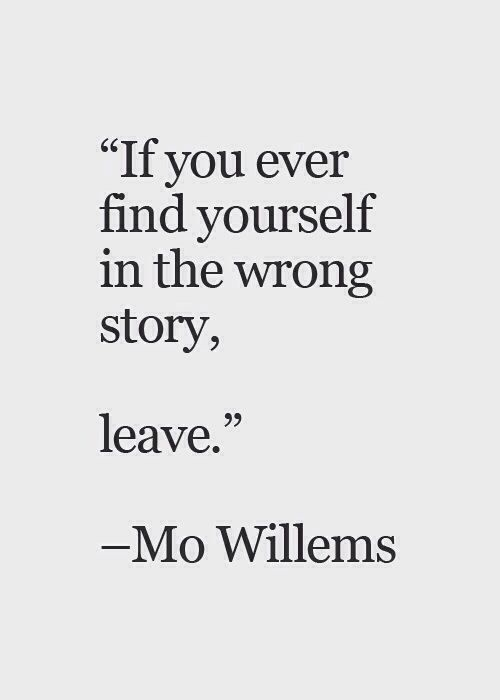 "This is so fitting for me right now. ""If you ever find yourself in the wrong story, leave."" -Mo Willems #quotes #inspirational EKB by yvettegreen"