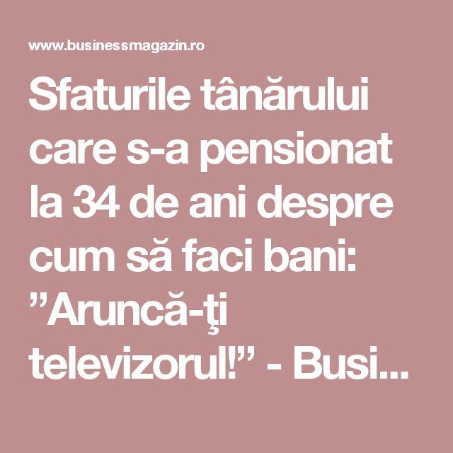 """Sfaturile tânărului care s-a pensionat la 34 de ani despre cum să faci bani: """"Aruncă-ţi televizorul!"""" - BusinessMagazin"""