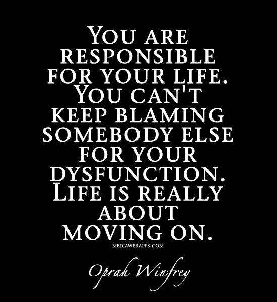 You are responsible for your life. You can`t keep blaming somebody else for your dysfunction. Life is really about moving on. ~Quote by Oprah Winfrey