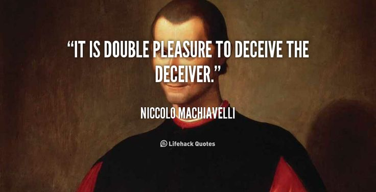 It is double pleasure to deceive the deceiver. - Niccolo Machiavelli at Lifehack QuotesMore great quotes at http://quotes.lifehack.org/by-author/niccolo-machiavelli/