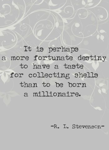 """""""It is perhaps a more fortunate destiny to have a taste for collecting shells than to be born a millionaire."""" ~R.L. Stephenson ..*"""