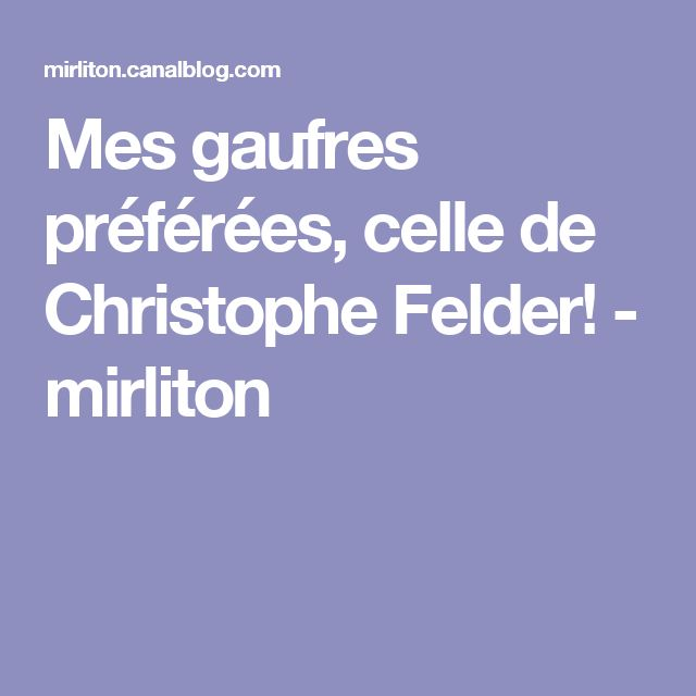 Mes gaufres préférées, celle de Christophe Felder! - mirliton