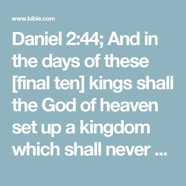 Daniel 2:44; And in the days of these [final ten] kings shall the God of heaven set up a kingdom which shall never be destroyed, nor shall its sovereignty be left to another people; but it shall break and crush and consume all these kingdoms and it shall stand forever. [Dan. 7:14-17; Luke 1:31-33; Rev. 11:15.]
