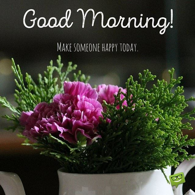 Good Morning! Make someone happy today.