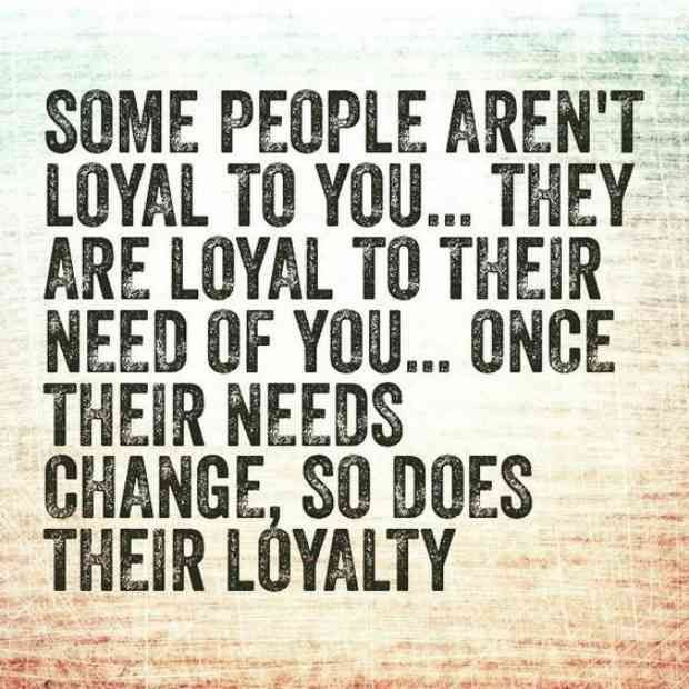 """Some people aren't loyal to you… they are loyal to their need of you. Once their needs change, so does their loyalty."""