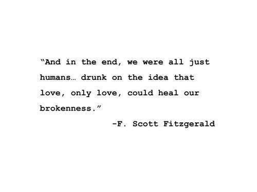 And in the end, we were all just humans...Drunk on the idea that love, only love, could heal our brokenness.