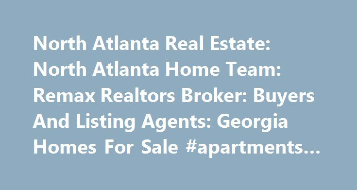 North Atlanta Real Estate: North Atlanta Home Team: Remax Realtors Broker: Buyers And Listing Agents: Georgia Homes For Sale #apartments #for #rent http://apartment.remmont.com/north-atlanta-real-estate-north-atlanta-home-team-remax-realtors-broker-buyers-and-listing-agents-georgia-homes-for-sale-apartments-for-rent/  #house finder # North Atlanta Real Estate The North Atlanta Home Team is your one-stop guide to finding the right property for you! Selling Or Purchasing Your Home Is One Of…