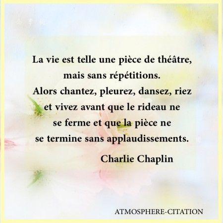 La vie est telle une pièce de théâtre, mais sans répétitions. Alors chantez, pleurez, dansez, riez et vivez avant que le rideau ne se ferme et que la pièce se termine sans applaudissements. Charlie Chaplin