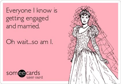 Everyone I know is getting engaged and married. Oh wait...so am I. | Wedding Ecard