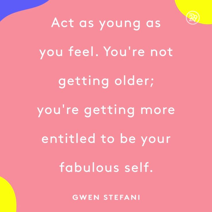 Act as young as you feel. You're not getting older; you're getting more entitled to be your fabulous self.