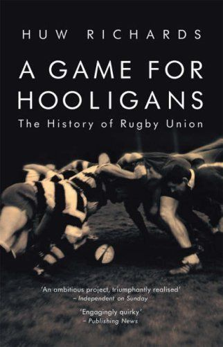 A Game for Hooligans: The History of #Rugby Union by Huw Richards. Author: Huw Richards. November 22, 2007. Publisher: Mainstream Publishing