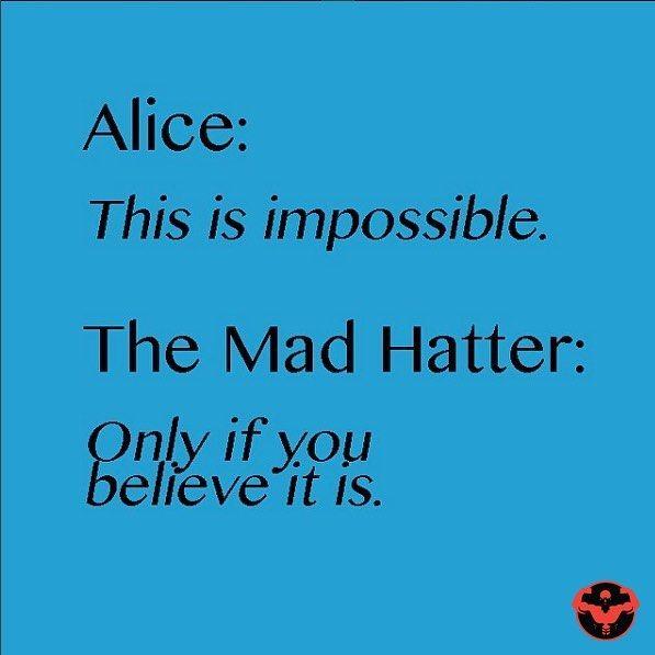 """Always believe six impossible things will happen everyday"" Alice in Wonderland"
