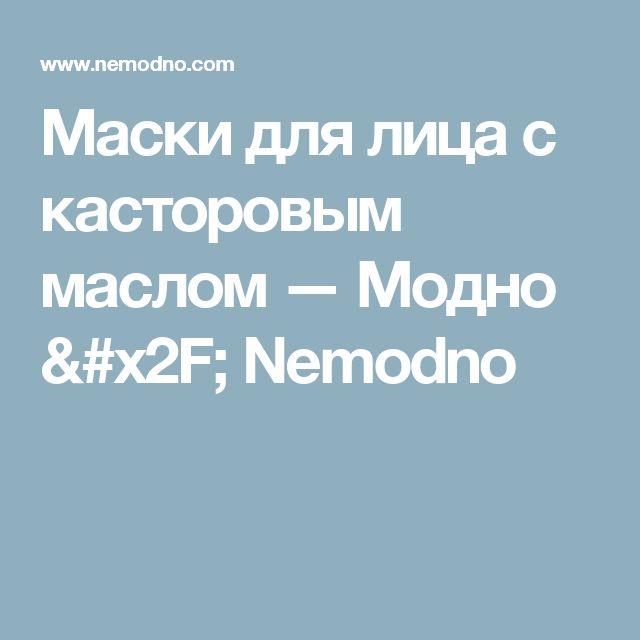 Маски для лица с касторовым маслом — Модно / Nemodno