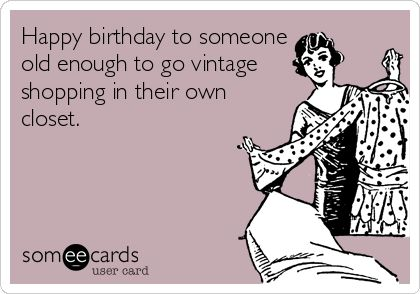 someecards.com - Happy birthday to someone old enough to go vintage shopping in their own closet.