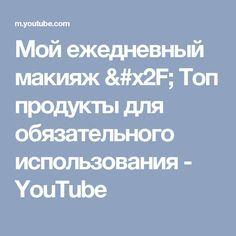 Мой ежедневный макияж / Топ продукты для обязательного использования - YouTube