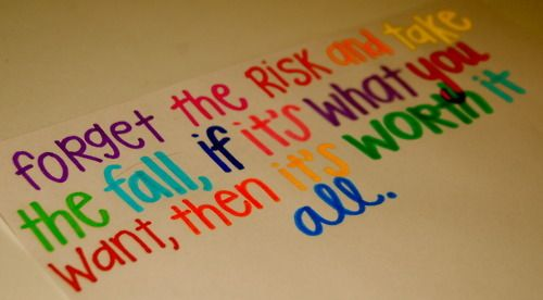 forget the risk and take the fall, if it's what you want, then it's worth it all.: Risk, Inspiration, Life, Quotes, Favorite Quote, Worth It, Forget