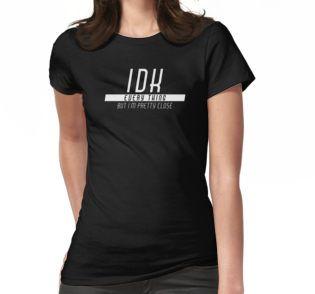I don't know (IDK) Every thing, but I'm pretty close - tshirt, case, mug