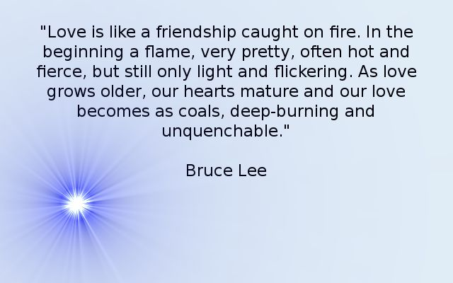 Bruce Lee On Love. Had this quote framed and on display next to our wedding cake. <3