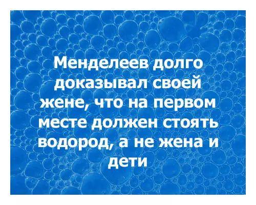 Менделеев долго доказывал своей жене, что на первом месте должен стоять водород, а не жена и дети