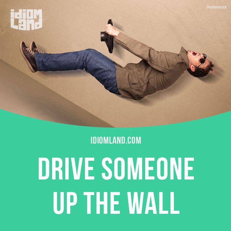 """""""Drive someone up the wall"""" means """"to annoy or irritate someone"""".  Example: Stop whistling that tune. You're driving me up the wall."""