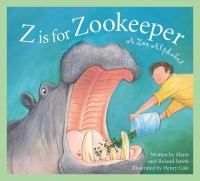 Z is for zookeeper : a zoo alphabet / written by Marie & Roland Smith ; illustrated by Henry Cole.