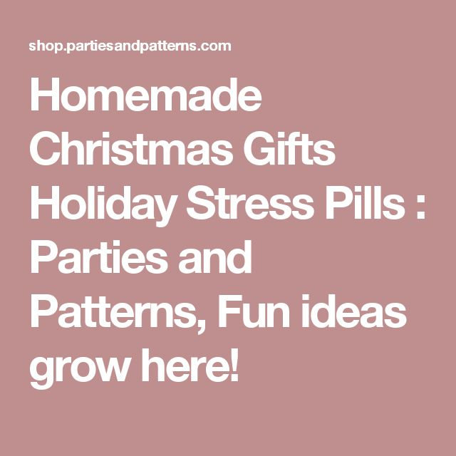 Homemade Christmas Gifts Holiday Stress Pills : Parties and Patterns, Fun ideas grow here!