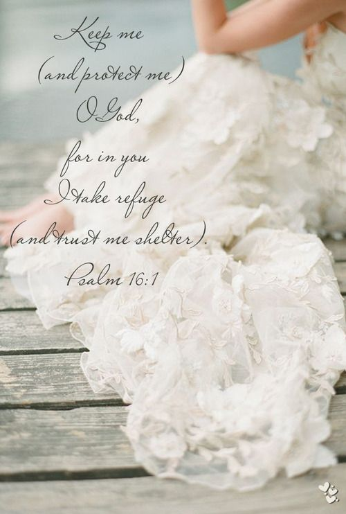 ❤ ❤ ❤ Keep me (and protect me) O God, for in you I take refuge (and trust me shelter).