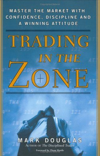 Trading in the Zone: Master the Market with Confidence, Discipline and a Winning Attitude by Mark Douglas