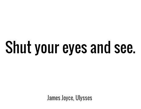Shut your eyes and see. - James Joyce, Ulysses #book #quotes