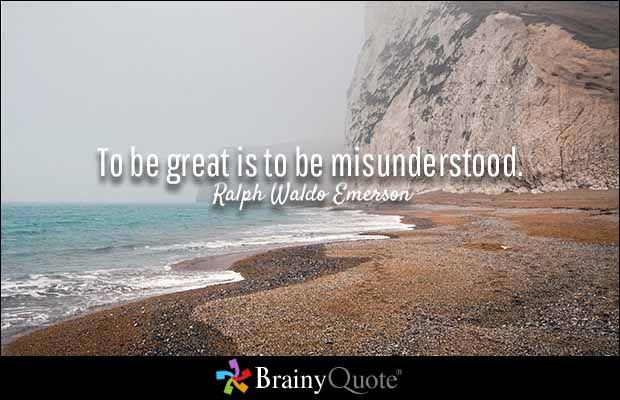 To be great is to be misunderstood. - Ralph Waldo Emerson