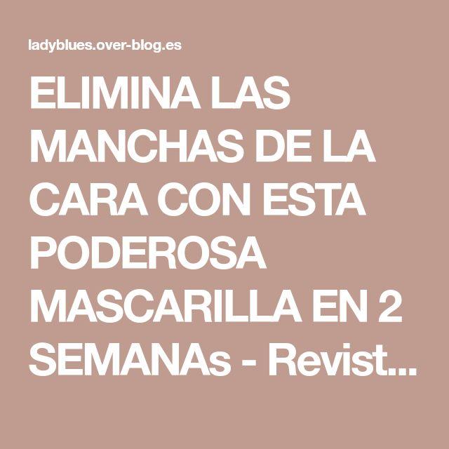 ELIMINA LAS MANCHAS DE LA CARA CON ESTA PODEROSA MASCARILLA EN 2 SEMANAs - Revista Muy Interesante y Cia