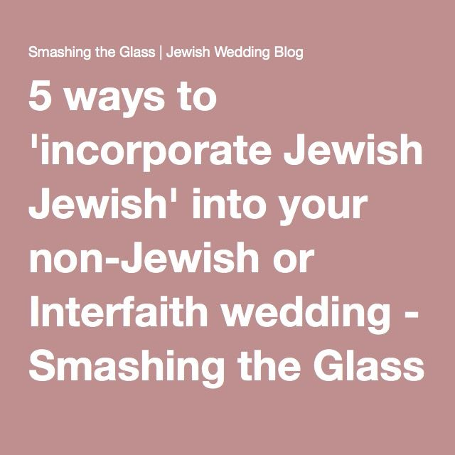 5 ways to 'incorporate Jewish' into your non-Jewish or Interfaith wedding - Smashing the Glass | Jewish Wedding Blog