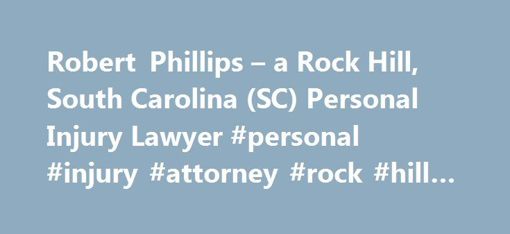 Robert Phillips – a Rock Hill, South Carolina (SC) Personal Injury Lawyer #personal #injury #attorney #rock #hill #sc http://new-zealand.remmont.com/robert-phillips-a-rock-hill-south-carolina-sc-personal-injury-lawyer-personal-injury-attorney-rock-hill-sc/  # Robert Phillips – Rock Hill, SC Robert Phillips Lawyer Overview Robert was born in Huntsville, Alabama, where he grew up playing junior tennis and ice hockey. After becoming one of the top junior tennis players in the United States, he…