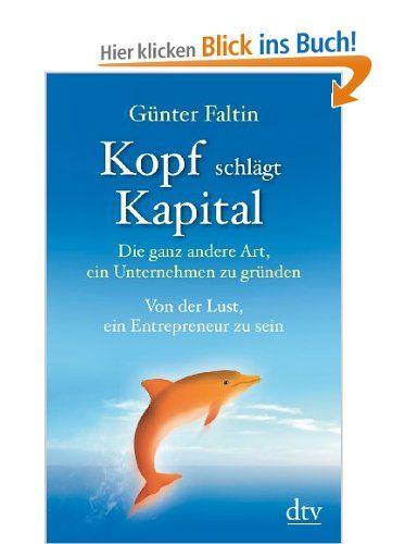 Kopf schlägt Kapital: Die ganz andere Art, ein Unternehmen zu gründen Von der Lust, ein Entrepreneur zu sein: Amazon.de: Günter Faltin: Büch...