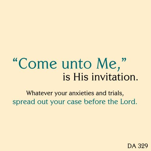 """""""Come unto Me,"""" is His invitation. Whatever your anxieties and trials, spread out your case before the Lord. DA 329. -- Ellen G White"""