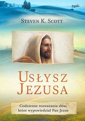 Usłysz Jezusa. Codzienne rozważania słów, które wypowiedział Pan Jezus - Steven K. Scott