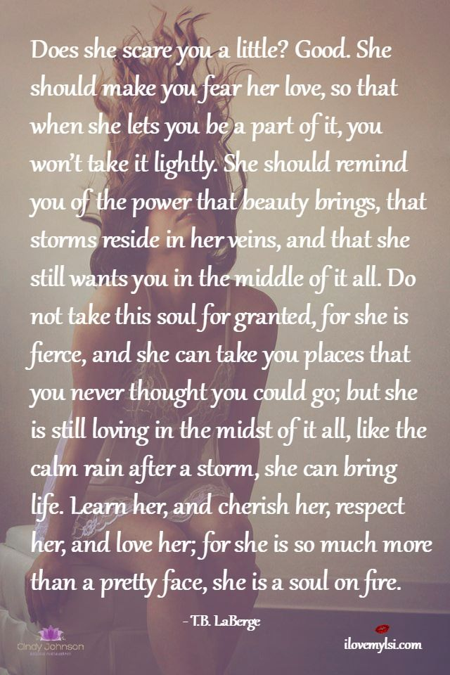 Does she scare you a little? Good. She is a soul on fire. She should make you fear her love, so that when she lets you be a part of it, you won't...