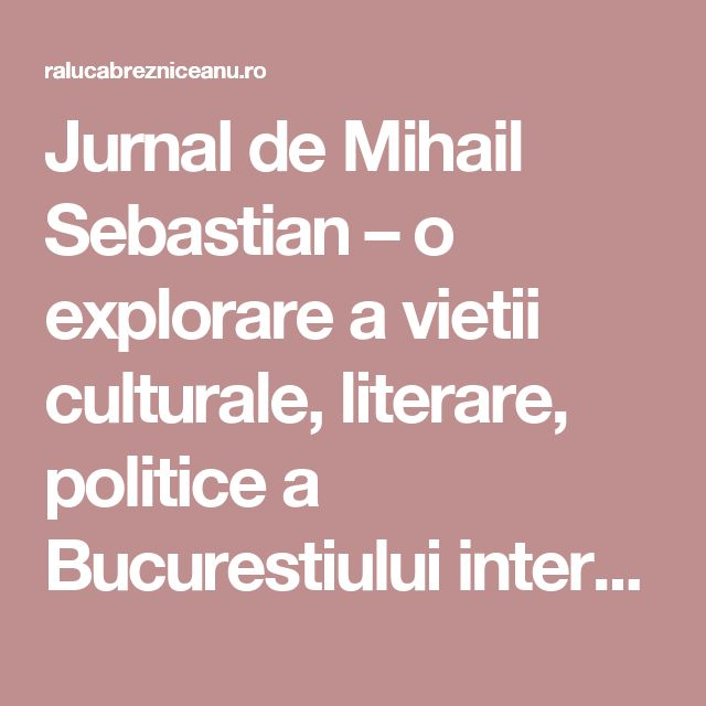 Jurnal de Mihail Sebastian – o explorare a vietii culturale, literare, politice a Bucurestiului interbelic (2) - Raluca Brezniceanu