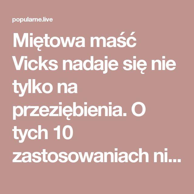 Miętowa maść Vicks nadaje się nie tylko na przeziębienia. O tych 10 zastosowaniach nie słyszałeś! | Popularne.live