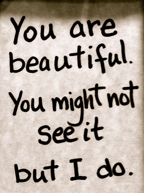 """""""You are beautiful.  You might not see it but I do."""""""