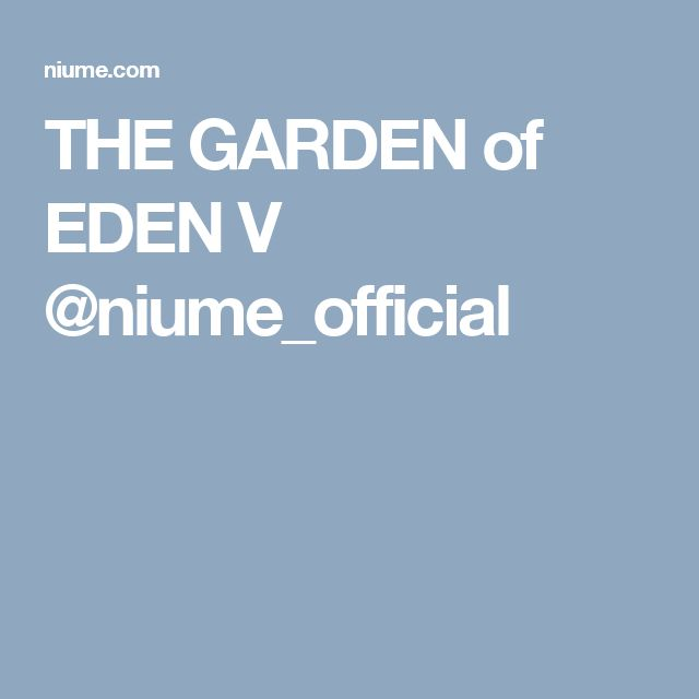 THE GARDEN of EDEN V @niume_official