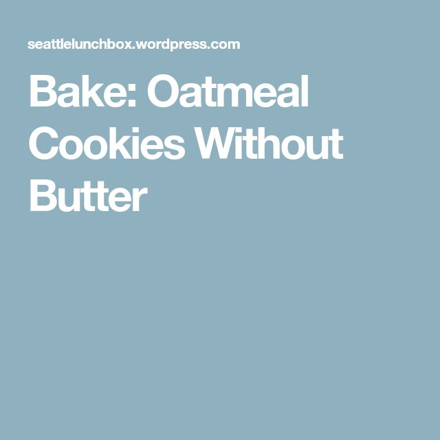 Bake: Oatmeal Cookies Without Butter